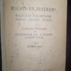 RUGATI- VA, FRATILOR Rugaciuni folositoare pentru diferite ocazii. Culese sau intocmite de Monsenior JOS SCHUBERT {1942} - Carte de rugaciuni