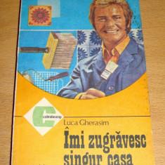 IMI ZUGRAVESC SINGUR CASA - Luca Gherasim - Carte Hobby Amenajari interioare