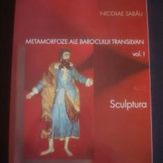 NICOLAE SABAU - METAMORFOZE ALE BAROCULUI TRANSILVAN vol. I SCULPTURA - Carte sculptura