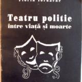 TEATRU POLITIC INTRE VIATA SI MOARTE de FLORIN IORDACHE, 2007, DEDICATIE*